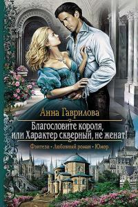 Гаврилова Анна - Благословите короля, или Характер скверный, не женат!