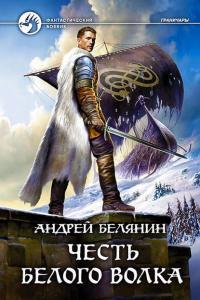 Белянин Андрей - Честь Белого Волка, скачать книгу фэнтези