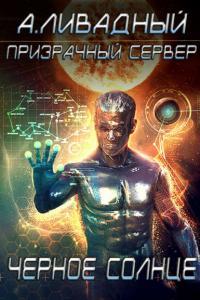 Ливадный Андрей - Призрачный Сервер. Чёрное Солнце, скачать книгу бесплатно