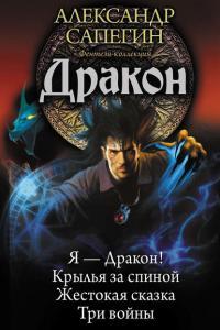 Сапегин Александр - Дракон: Я – Дракон. Крылья за спиной. Жестокая сказка. Три войны (сборник)