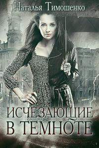 Тимошенко Наталья - Исчезающие в темноте, скачать книгу
