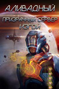 Ливадный Андрей - Призрачный Сервер. Изгой, скачать русскую фантастику